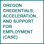 Oregon Credentials, Acceleration, and Support for Employment (CASE)