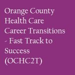 Orange County Health Care Career Transitions - Fast Track to Success (OCHC2T)